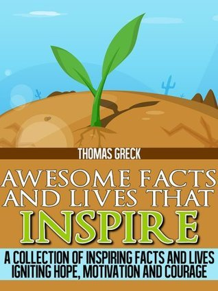 Awesome Facts and Life Stories that Inspire: A Collection of Inspiring Facts and Lives Igniting Hope, Motivation and Courage Thomas Greck