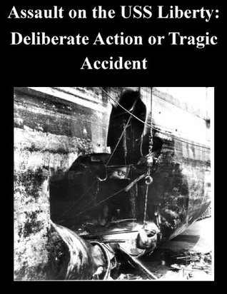 Assault on the USS Liberty: Deliberate Action or Tragic Accident  by  U.S. Army