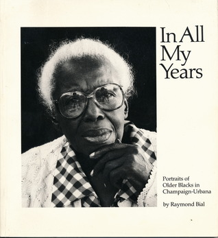 In All My Years: Portraits of Older Blacks in Champaign-Urbana Raymond Bial