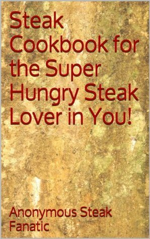 Steak Cookbook for the Super Hungry Steak Lover in You!  by  Anonymous Steak Fanatic