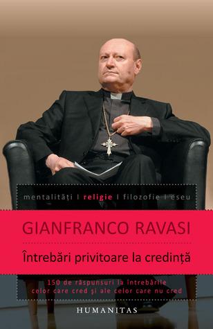 Întrebări privitoare la credinţă: 150 de răspunsuri la întrebările celor care cred şi ale celor care nu cred  by  Gianfranco Ravasi