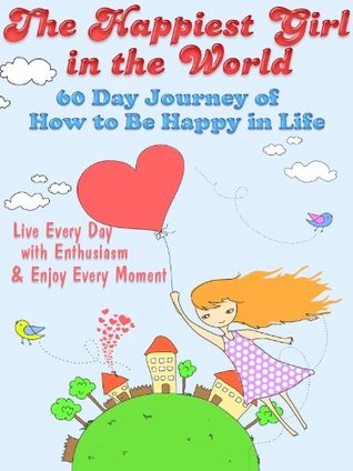 The Happiest Girl In The World: 60 Day Journey of How To Be Happy In Life  by  Little Pearl