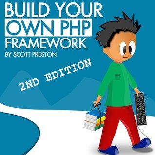 Build Your Own PHP Framework - 2nd Edition  by  Scott Preston