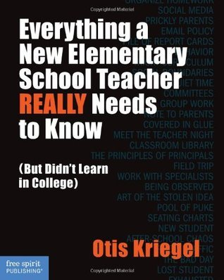 Everything a New Elementary School Teacher REALLY Needs to Know (But Didnt Learn in College):  by  Otis Kriegel