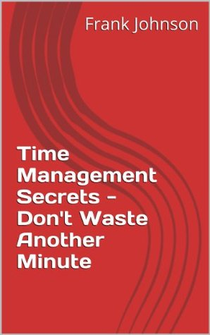 Time Management Secrets - Dont Waste Another Minute  by  Frank Johnson