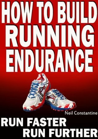 How to Build Running Endurance - Run Faster, Run Further  by  Neil Constantine