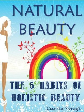 Natural Beauty: The 5 Habits of Holistic Beauty Carrie Soneji