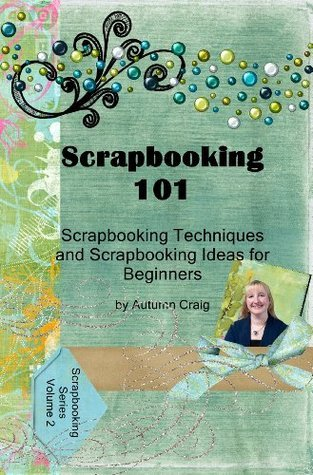 Scrapbooking 101 - Scrapbooking Techniques and Scrapbooking Ideas for Beginners  by  Autumn Craig