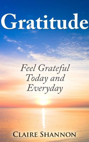 Gratitude: Feel Grateful Today and Every Day Claire Shannon