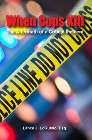 When Cops Kill: The Aftermath of a Critical Incident  by  Lance J. Lorusso