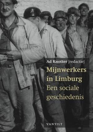 Mijnwerkers in Limburg Een sociale geschiedenis Ad Knotter