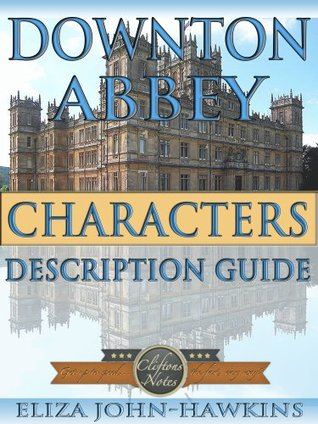 Downton Abbey Characters   Reference Guide & Review Of The History & Criticism Of This British Period Dramas Humor and Entertainment (Downton Abbey CliftonsNotes) Eliza John-Hawkins