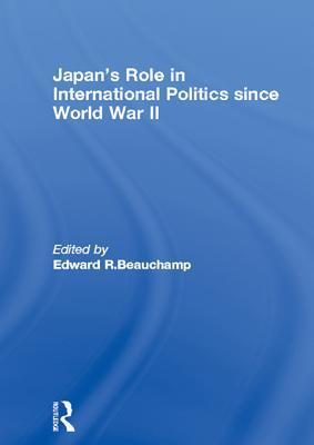Japans Role in International Politics Since World War II  by  Edward R. Beauchamp