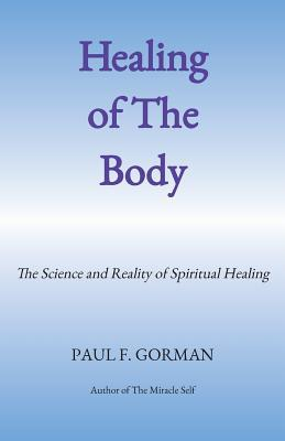 Healing of the Body: The Science and Reality of Spiritual Healing  by  Paul F Gorman