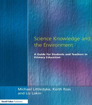Science Knowledge and the Environment: A Guide for Students and Teachers in Primary Education Michael Littledyke