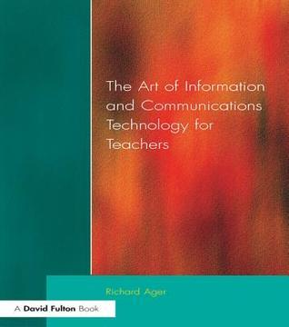 Art of Information of Communications Technology for Teachers Richard Ager