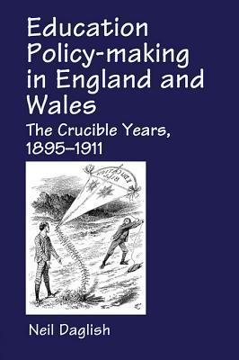 Education Policy Making in England and Wales: The Crucible Years, 1895-1911  by  Neil Daglish