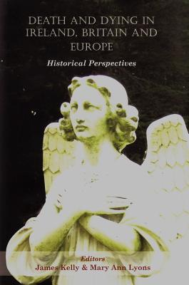 Death and Dying in Ireland, Britain, and Europe: Historical Perspectives  by  Marian Lyons