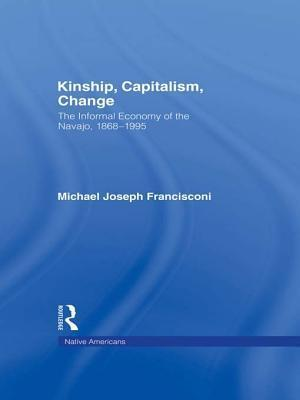 Kinship, Capitalism, Change: The Informal Economy of the Navajo, 1868-1995  by  Michael J Francisconi