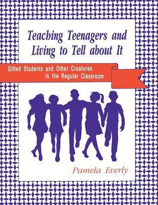 Teaching Teenagers and Living to Tell about It: Gifted Students and Other Creatures in the Regular Classroom Pamel Ann Ecerly
