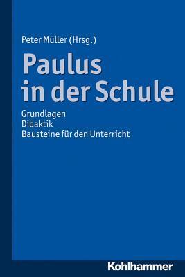 Paulus in Der Schule: Grundlagen - Didaktik - Bausteine Fur Den Unterricht  by  Peter Muller