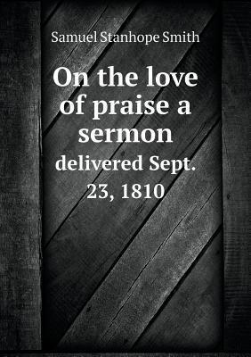 On the Love of Praise a Sermon Delivered Sept. 23, 1810  by  Samuel Stanhope Smith