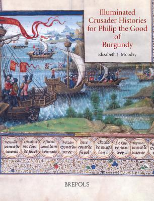 Illuminated Crusader Histories for Philip the Good of Burgundy  by  Elizabeth J. Moodey