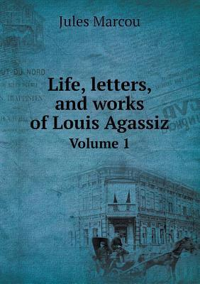 Life, Letters, and Works of Louis Agassiz Volume 1  by  Jules Marcou