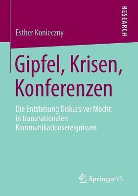 Gipfel, Krisen, Konferenzen: Die Entstehung Diskursiver Macht in Transnationalen Kommunikationsereignissen  by  Esther Konieczny