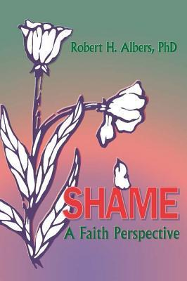 Shame: A Faith Perspective  by  Robert H. Albers