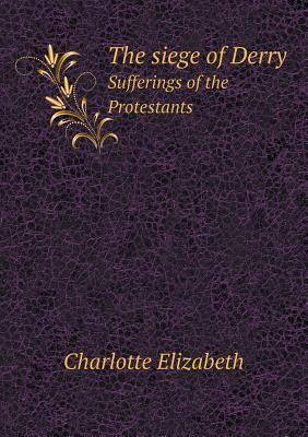 The Siege of Derry Sufferings of the Protestants  by  Elizabeth Charlotte
