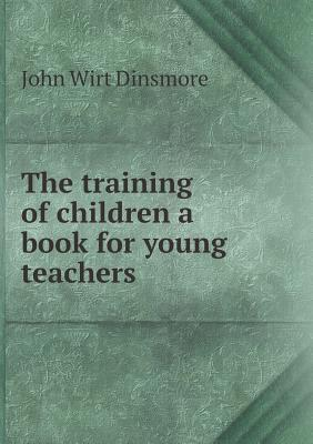 The Training of Children a Book for Young Teachers John Wirt Dinsmore