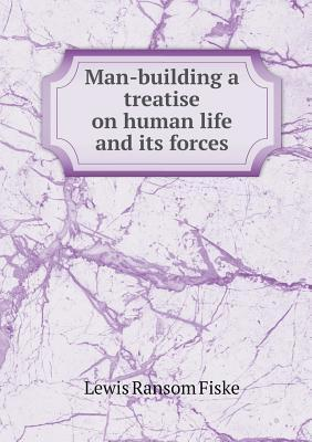 Man-Building a Treatise on Human Life and Its Forces  by  Lewis Ransom Fiske