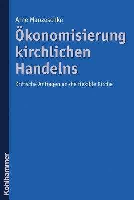 Okonomisierung Kirchlichen Handelns: Kritische Anfragen an Die Flexible Kirche  by  Arne Manzeschke