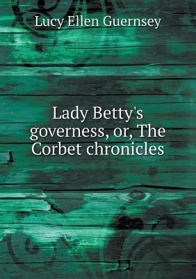 Lady Bettys Governess, Or, the Corbet Chronicles  by  Lucy Ellen Guernsey