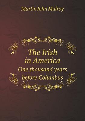 The Irish in America One Thousand Years Before Columbus Martin John Mulroy