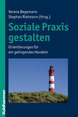Soziale Praxis Gestalten: Orientierungen Fur Ein Gelingendes Handeln  by  Verena Begemann