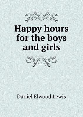 Happy Hours for the Boys and Girls  by  Daniel Elwood Lewis
