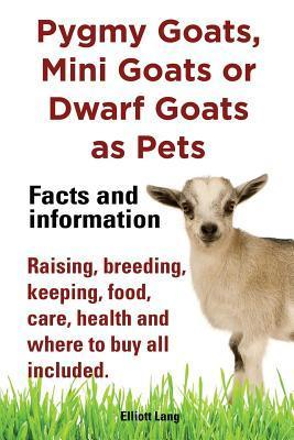Pygmy Goats as Pets. Pygmy Goats, Mini Goats or Dwarf Goats: Facts and Information. Raising, Breeding, Keeping, Milking, Food, Care, Health and Where Elliott Lang