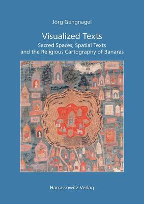Visualized Texts: Sacred Spaces, Spatial Texts and the Religious Cartography of Banaras Jorg Gengnagel
