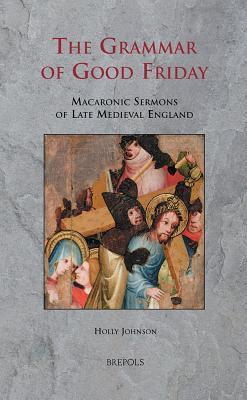 SERMO 08 The Grammar of Good Friday, Johnson: Macaronic Sermons of Late Medieval England  by  H. Johnson