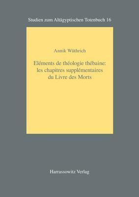 Elements de Theologie Thebaine: Les Chapitres Supplementaires Du Livre Des Morts  by  Annik Wuthrich