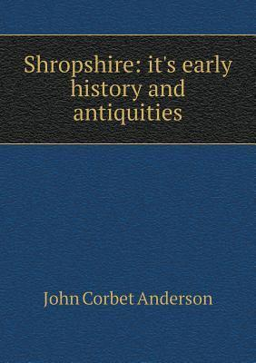 Shropshire: Its Early History and Antiquities John Corbet Anderson