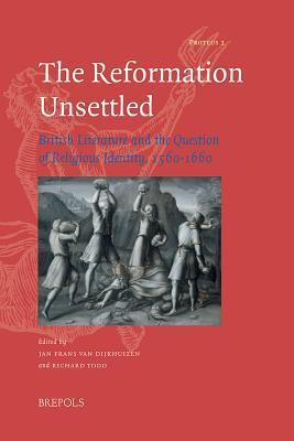 The Reformation Unsettled: British Literature and the Question of Religious Identity, 1560-1660  by  Jan Franz van Dijkhuizen