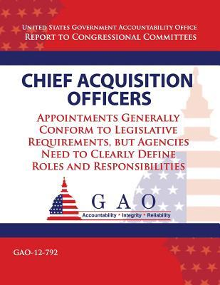Chief Acquisition Officers: Appointments Generally Conform to Legislative Requirements, But Agencies Need to Clearly Define Roles and Responsibilities Government Accountability Office