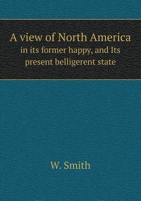 A View of North America in Its Former Happy, and Its Present Belligerent State  by  W Smith