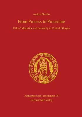 From Process to Procedure. Elders Mediation and Formality in Central Ethiopia: Elders Mediation and Formality in Central Ethiopia  by  Andrea Nicolas