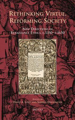 Rethinking Virtue, Reforming Society: New Directions in Renaissance Ethics, c.1350-c.1650  by  Sabrina Ebbersmeyer