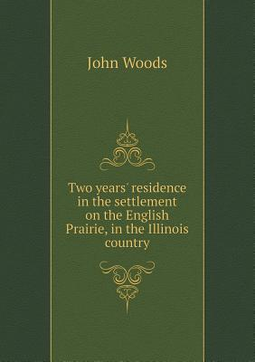 Two Years Residence in the Settlement on the English Prairie, in the Illinois Country  by  John Woods