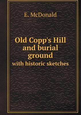 Old Copps Hill and Burial Ground with Historic Sketches E McDonald
